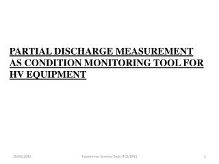 PARTIAL DISCHARGE MEASUREMENT  AS CONDITION MONITORING TOOL FOR HV EQUIPMENT