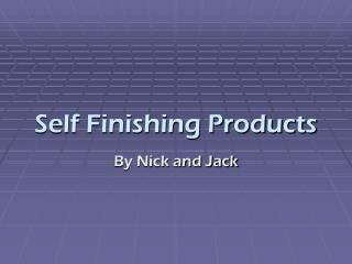 Self Finishing Products