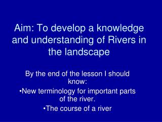 Aim: To develop a knowledge and understanding of Rivers in the landscape