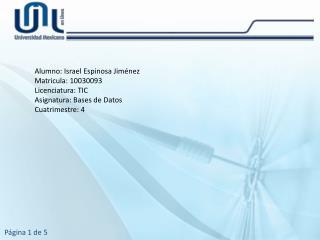 Alumno: Israel Espinosa Jiménez Matricula: 10030093 Licenciatura: TIC Asignatura: Bases de Datos