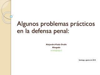 Algunos problemas prácticos en la defensa penal: Alejandro Viada Ovalle Abogado aviada@dpp.cl