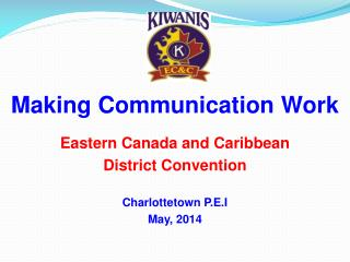 Making Communication Work Eastern Canada and Caribbean  District Convention Charlottetown P.E.I