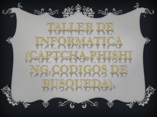TALLER DE INFORMATICA (CAPTCHA,PHISHING,CODIGOS DE BUSQUEDA).