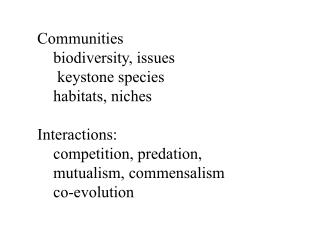 Communities 	biodiversity, issues 	 keystone species 	habitats, niches Interactions: