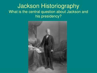 Jackson Historiography What is the central question about Jackson and his presidency?