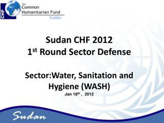 Sudan CHF 2012  1 st  Round Sector Defense Sector:Water, Sanitation and Hygiene (WASH)