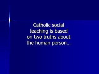 Catholic social teaching is based on two truths about the human person…