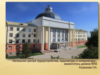 Начальник центра трудоустройства, ординатуры и интернатуры , заместитель декана ИПО Казакова Г.Н.