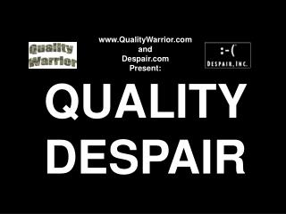QualityWarrior   and  Despair Present: QUALITY  DESPAIR