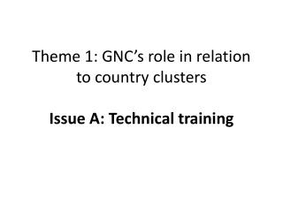 Theme 1: GNC's role in relation to country clusters Issue A: Technical training