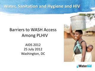 Barriers to WASH Access Among PLHIV AIDS 2012 25 July 2012 Washington, DC