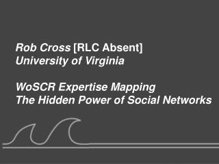 Rob Cross  [RLC Absent] University of Virginia WoSCR Expertise Mapping