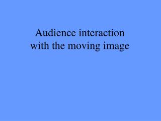 Audience interaction with the moving image