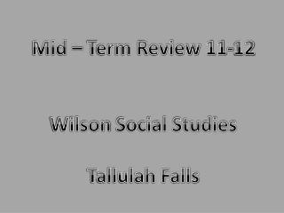 Mid – Term Review  11-12 Wilson  Social Studies Tallulah Falls