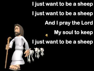 I just want to be a sheep I just want to be a sheep And I pray the Lord  My soul to keep