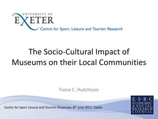 The Socio-Cultural Impact of Museums on their Local Communities Fiona C. Hutchison