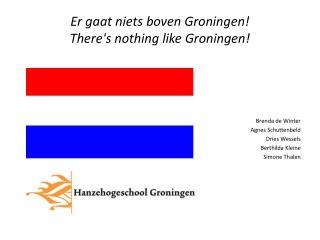 Er  gaat niets boven Groningen!  There's nothing like  Groningen!
