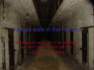 Always walk in the hallway