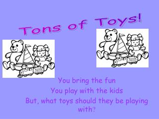 You bring the fun You play with the kids But, what toys should they be playing with ?