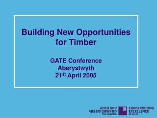 Building New Opportunities for Timber GATE Conference Aberystwyth 21 st  April 2005