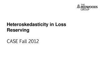Heteroskedasticity in Loss Reserving CASE Fall 2012