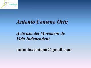 Antonio Centeno Ortiz Activista del Moviment de Vida Independent antonio.centeno@gmail