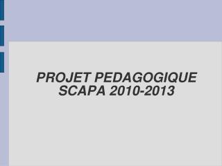 PROJET PEDAGOGIQUE SCAPA 2010-2013
