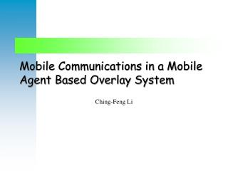 Mobile Communications in a Mobile Agent Based Overlay System
