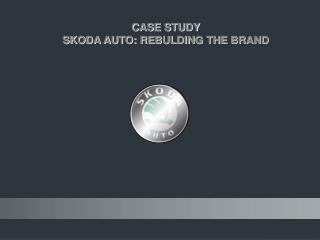 CASE STUDY   SKODA AUTO: REBULDING THE BRAND
