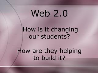 Web 2.0  How is it changing our students? How are they helping to build it?