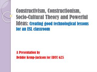 A Presentation by  Debbie Kemp-Jackson for EDTC 625