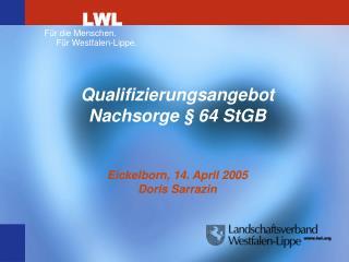 Qualifizierungsangebot Nachsorge § 64 StGB Eickelborn, 14. April 2005 Doris Sarrazin