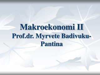 Makroekonomi II Prof.dr. Myrvete Badivuku-Pantina