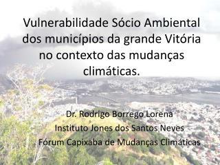 Dr. Rodrigo Borrego Lorena Instituto Jones dos Santos Neves Fórum Capixaba de Mudanças Climáticas