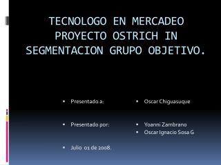 TECNOLOGO EN MERCADEO PROYECTO OSTRICH IN SEGMENTACION GRUPO OBJETIVO.