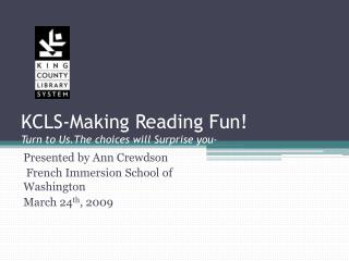 KCLS-Making Reading Fun! Turn to  Us.The  choices will Surprise you-