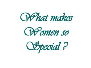What makes  Women so Special ?
