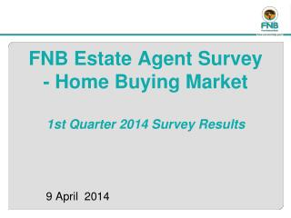 FNB Estate Agent Survey  -  Home Buying Market 1st Quarter 2014 Survey Results