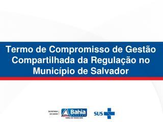 Termo de Compromisso de Gestão Compartilhada da Regulação no Município de Salvador
