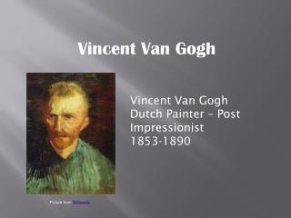 Vincent Van Gogh Dutch Painter – Post Impressionist 1853-1890