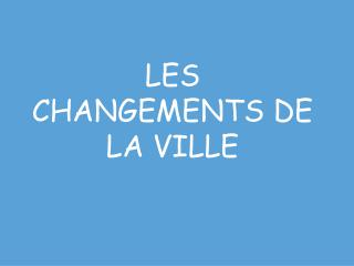 LES CHANGEMENTS DE LA VILLE