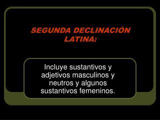 SEGUNDA DECLINACIÓN LATINA: