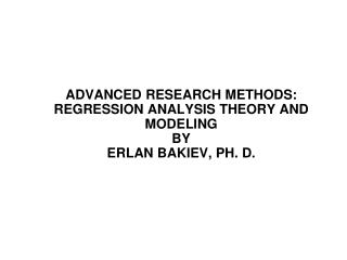 Advanced Research Methods: Regression Analysis Theory and Modeling By  Erlan Bakiev, ph. D.