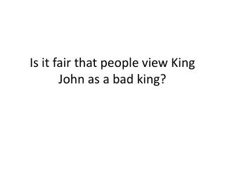 Is it fair that people view King John as a bad king?