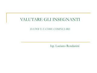 VALUTARE GLI INSEGNANTI DA DOVE E COME COMINCIARE Isp. Luciano Rondanini