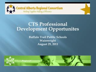 CTS Professional Development  Opportunites Buffalo Trail Public Schools Wainwright August 29, 2011