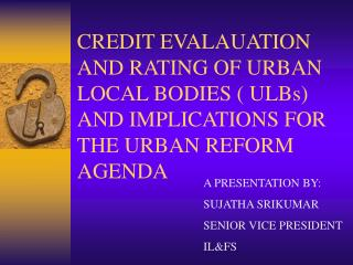 CREDIT EVALAUATION AND RATING OF URBAN LOCAL BODIES  ULBs AND IMPLICATIONS FOR THE URBAN REFORM AGENDA