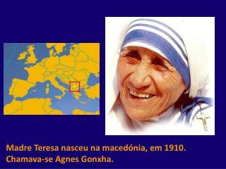 Madre Teresa nasceu na macedónia, em 1910. Chamava-se Agnes Gonxha.