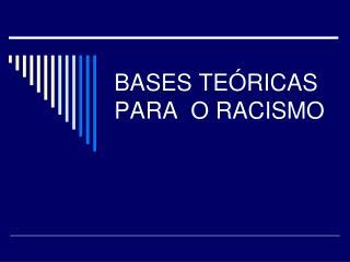 BASES TEÓRICAS PARA  O RACISMO