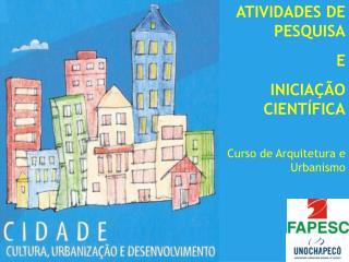 ATIVIDADES DE PESQUISA E INICIAÇÃO CIENTÍFICA Curso de Arquitetura e Urbanismo
